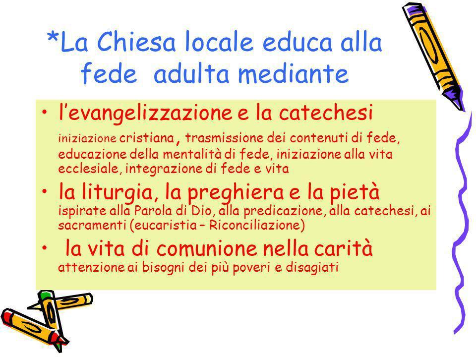 *La Chiesa locale educa alla fede adulta mediante levangelizzazione e la catechesi iniziazione cristiana, trasmissione dei contenuti di fede, educazio