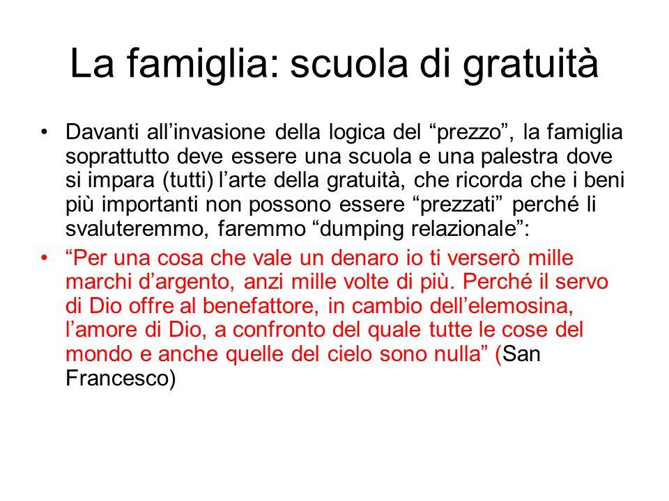 La famiglia: scuola di gratuità Davanti allinvasione della logica del prezzo, la famiglia soprattutto deve essere una scuola e una palestra dove si im