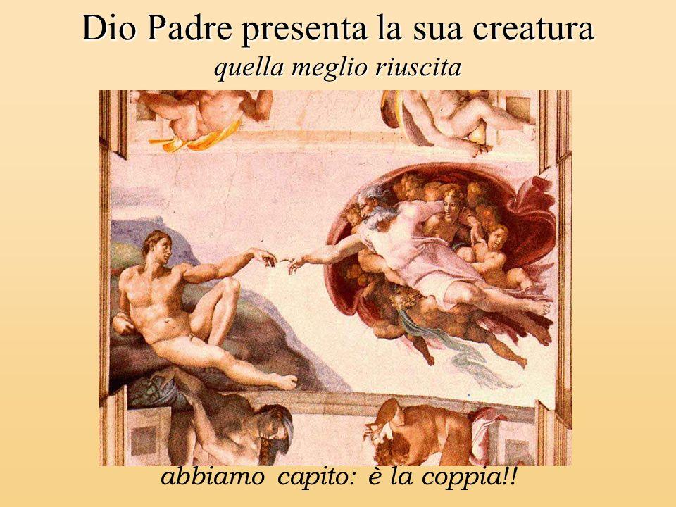 Dio Padre presenta la sua creatura quella meglio riuscita abbiamo capito: è la coppia!!