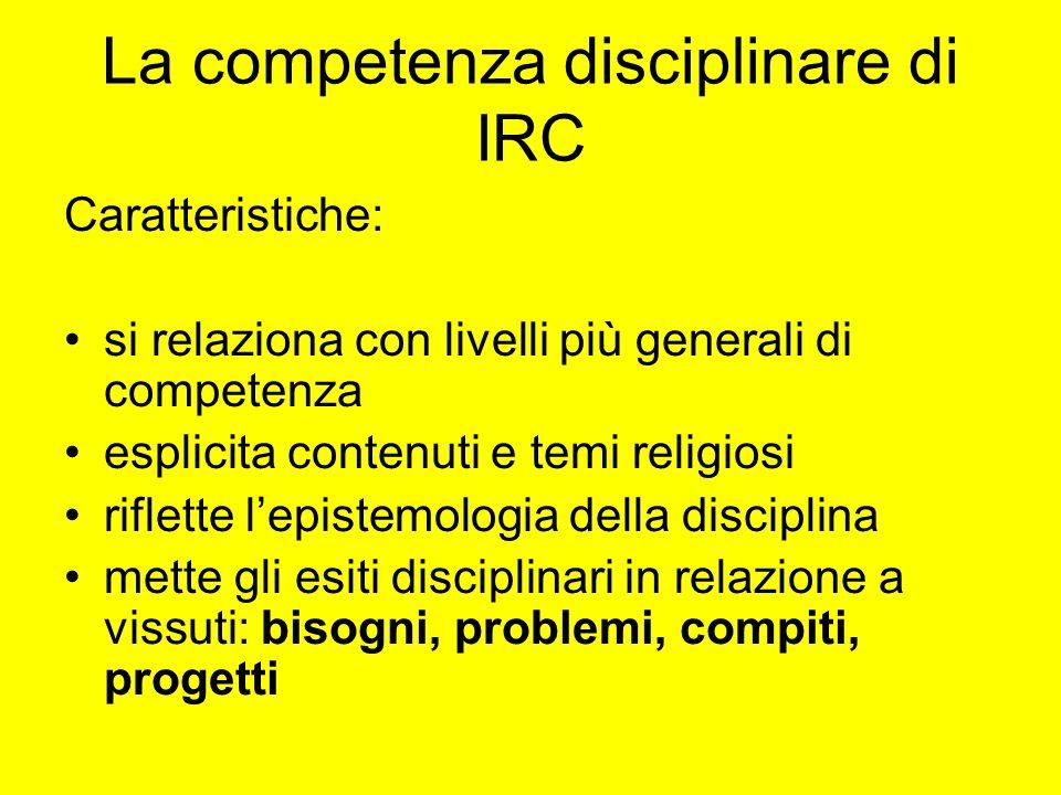 La competenza disciplinare di IRC Caratteristiche: si relaziona con livelli più generali di competenza esplicita contenuti e temi religiosi riflette l