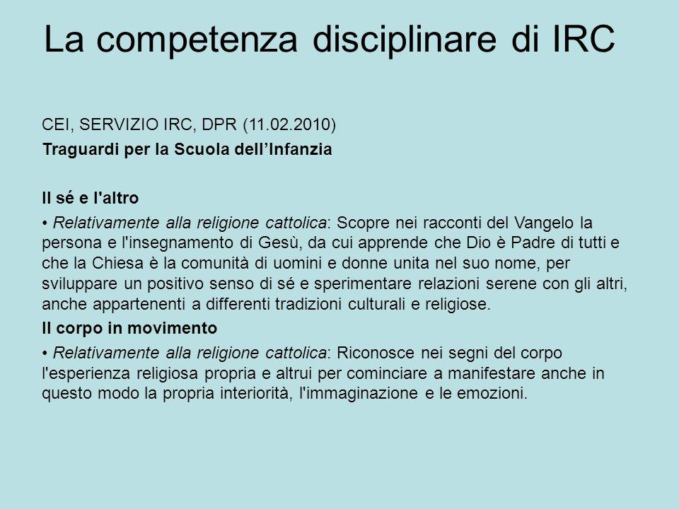 La competenza disciplinare di IRC CEI, SERVIZIO IRC, DPR (11.02.2010) Traguardi per la Scuola dellInfanzia Il sé e l'altro Relativamente alla religion