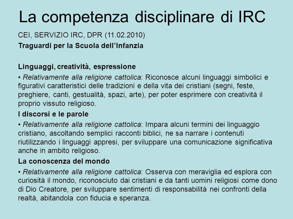 La competenza disciplinare di IRC CEI, SERVIZIO IRC, DPR (11.02.2010) Traguardi per la Scuola dellInfanzia Linguaggi, creatività, espressione Relativa