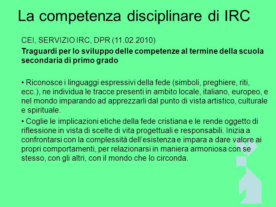 La competenza disciplinare di IRC CEI, SERVIZIO IRC, DPR (11.02.2010) Traguardi per lo sviluppo delle competenze al termine della scuola secondaria di