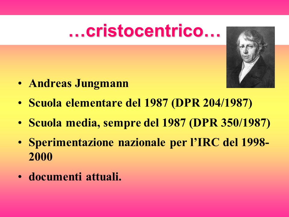 …cristocentrico… Andreas Jungmann Scuola elementare del 1987 (DPR 204/1987) Scuola media, sempre del 1987 (DPR 350/1987) Sperimentazione nazionale per lIRC del 1998- 2000 documenti attuali.