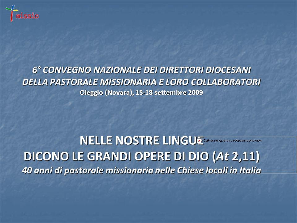 6° CONVEGNO NAZIONALE DEI DIRETTORI DIOCESANI DELLA PASTORALE MISSIONARIA E LORO COLLABORATORI Oleggio (Novara), 15-18 settembre 2009 NELLE NOSTRE LINGUE DICONO LE GRANDI OPERE DI DIO (At 2,11) 40 anni di pastorale missionaria nelle Chiese locali in Italia