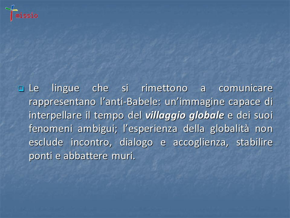 Le lingue che si rimettono a comunicare rappresentano lanti-Babele: unimmagine capace di interpellare il tempo del villaggio globale e dei suoi fenomeni ambigui; lesperienza della globalità non esclude incontro, dialogo e accoglienza, stabilire ponti e abbattere muri.