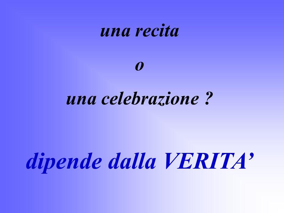 una recita o una celebrazione ? dipende dalla VERITA