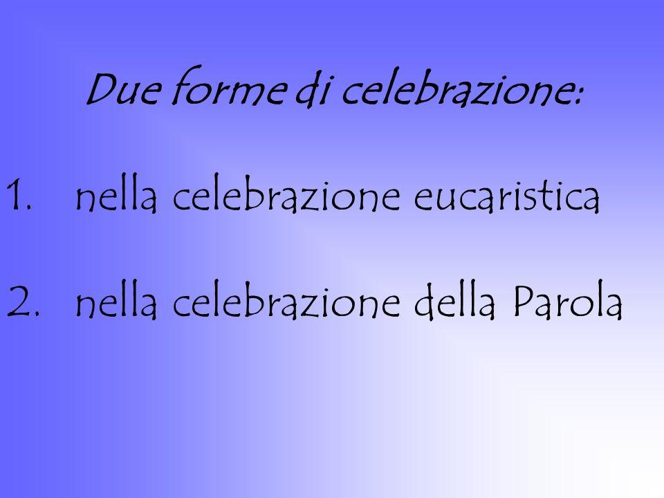Due forme di celebrazione: 1.nella celebrazione eucaristica 2.nella celebrazione della Parola