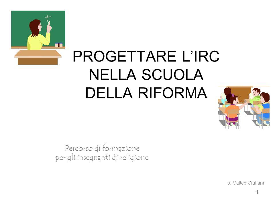 1 PROGETTARE LIRC NELLA SCUOLA DELLA RIFORMA Percorso di formazione per gli insegnanti di religione p. Matteo Giuliani