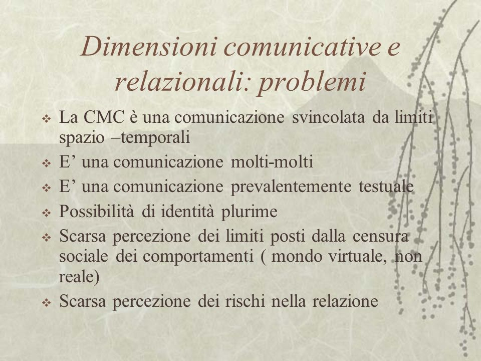 Dimensioni comunicative e relazionali: problemi La CMC è una comunicazione svincolata da limiti spazio –temporali E una comunicazione molti-molti E un