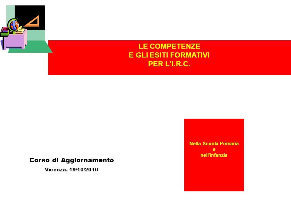 Nella Scuola Primaria e nellInfanzia Corso di Aggiornamento Vicenza, 19/10/2010 LE COMPETENZE E GLI ESITI FORMATIVI PER LI.R.C.