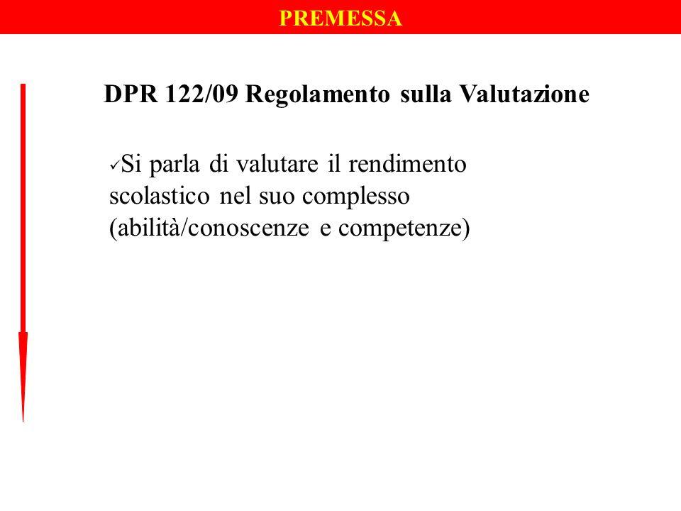PREMESSA DPR 122/09 Regolamento sulla Valutazione Si parla di valutare il rendimento scolastico nel suo complesso (abilità/conoscenze e competenze)
