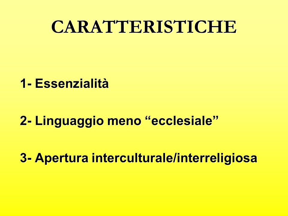 CARATTERISTICHE 1- Essenzialità 2- Linguaggio meno ecclesiale 3- Apertura interculturale/interreligiosa