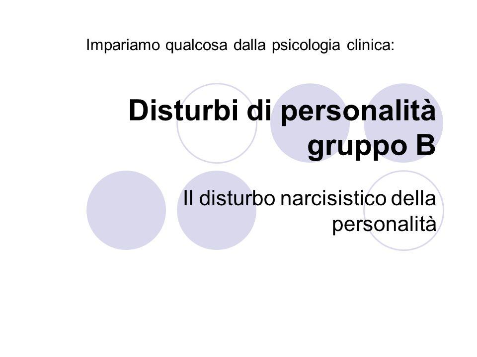 Disturbi di personalità gruppo B Il disturbo narcisistico della personalità Impariamo qualcosa dalla psicologia clinica: