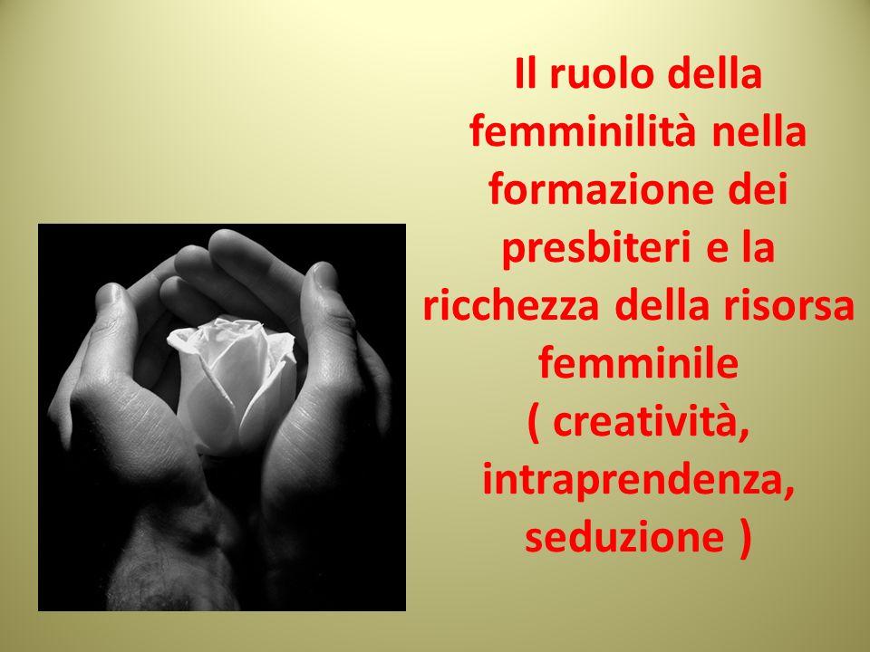 Il ruolo della femminilità nella formazione dei presbiteri e la ricchezza della risorsa femminile ( creatività, intraprendenza, seduzione )