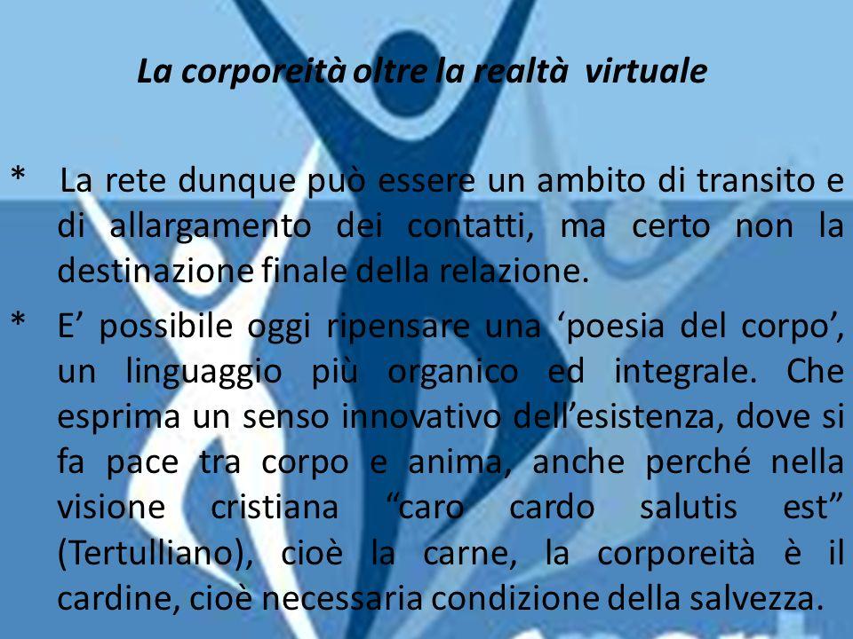 3.Lo sport: la corporeità oltre la realtà del virtuale La corporeità oltre la realtà virtuale * La rete dunque può essere un ambito di transito e di allargamento dei contatti, ma certo non la destinazione finale della relazione.