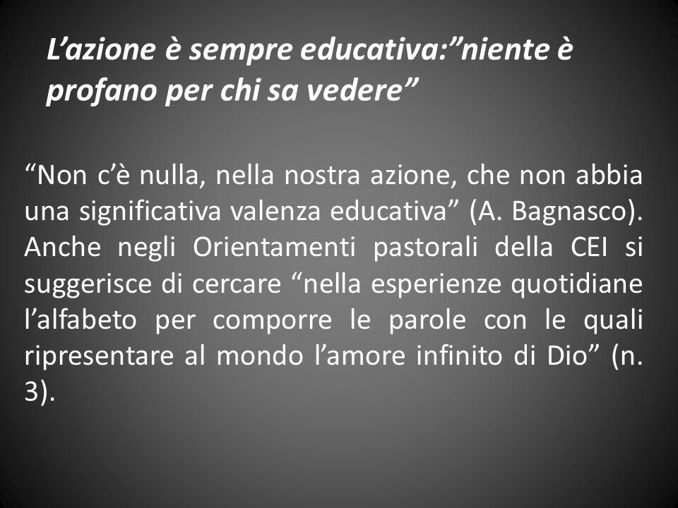 Lazione è sempre educativa:niente è profano per chi sa vedere Non cè nulla, nella nostra azione, che non abbia una significativa valenza educativa (A.
