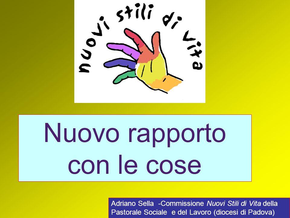 Adriano Sella -Commissione Nuovi Stili di Vita della Pastorale Sociale e del Lavoro (diocesi di Padova) Nuovo rapporto con le cose