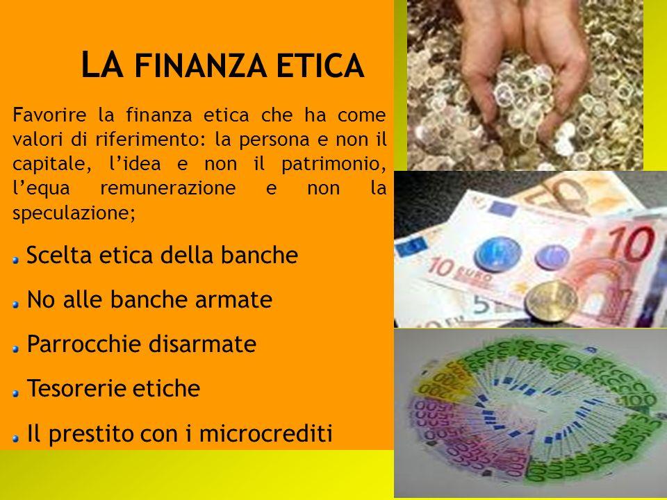 LA FINANZA ETICA Favorire la finanza etica che ha come valori di riferimento: la persona e non il capitale, lidea e non il patrimonio, lequa remuneraz
