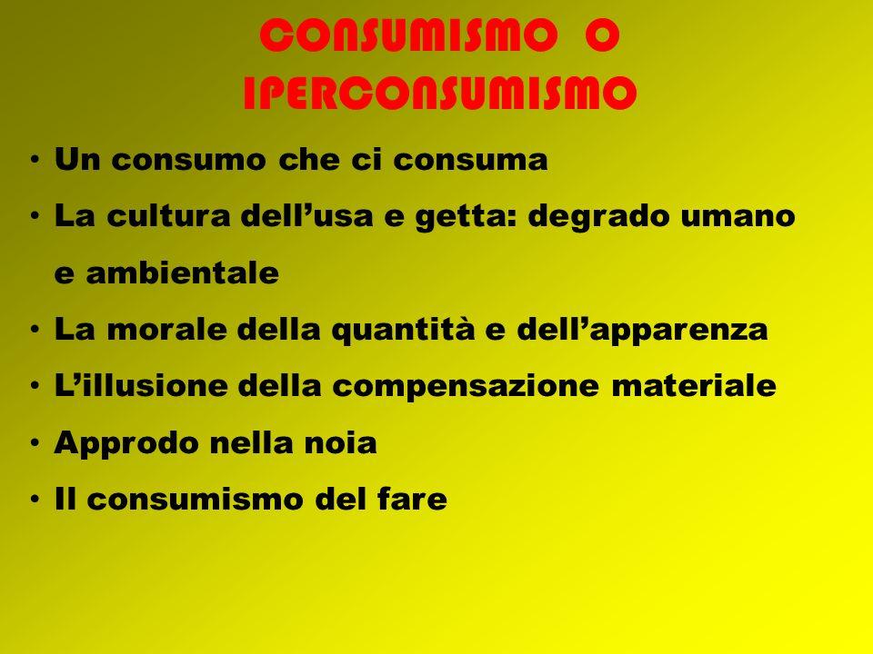 Un consumo che ci consuma La cultura dellusa e getta: degrado umano e ambientale La morale della quantità e dellapparenza Lillusione della compensazio