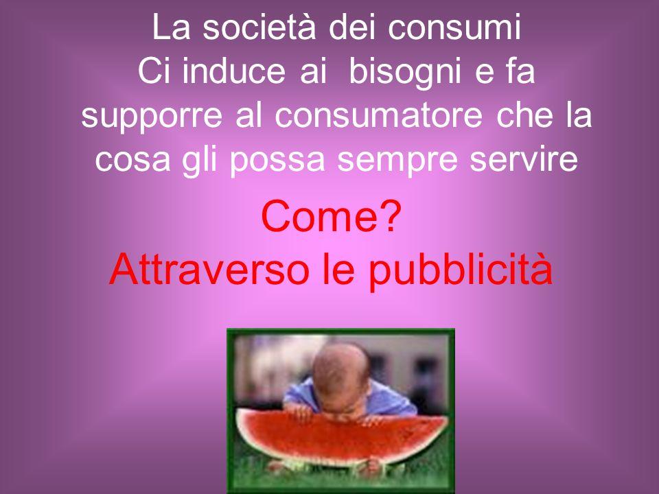 La società dei consumi Ci induce ai bisogni e fa supporre al consumatore che la cosa gli possa sempre servire Come? Attraverso le pubblicità