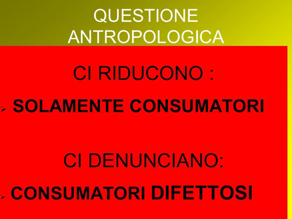 QUESTIONE ANTROPOLOGICA CI RIDUCONO : SOLAMENTE CONSUMATORI CI DENUNCIANO: CONSUMATORI DIFETTOSI