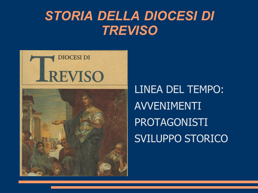 STORIA DELLA DIOCESI DI TREVISO LINEA DEL TEMPO: AVVENIMENTI PROTAGONISTI SVILUPPO STORICO