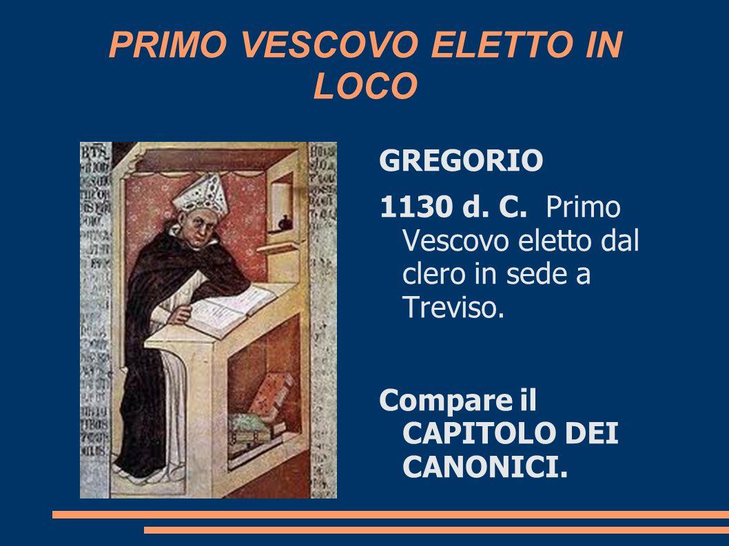 PRIMO VESCOVO ELETTO IN LOCO GREGORIO 1130 d. C. Primo Vescovo eletto dal clero in sede a Treviso. Compare il CAPITOLO DEI CANONICI.