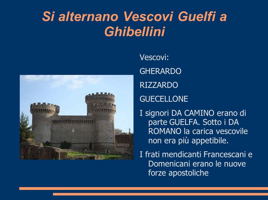 Si alternano Vescovi Guelfi a Ghibellini Vescovi: GHERARDO RIZZARDO GUECELLONE I signori DA CAMINO erano di parte GUELFA. Sotto i DA ROMANO la carica