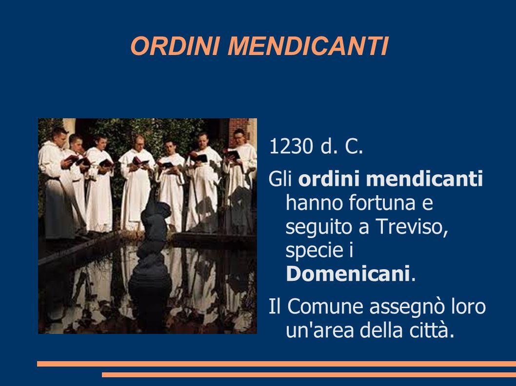 ORDINI MENDICANTI 1230 d. C. Gli ordini mendicanti hanno fortuna e seguito a Treviso, specie i Domenicani. Il Comune assegnò loro un'area della città.