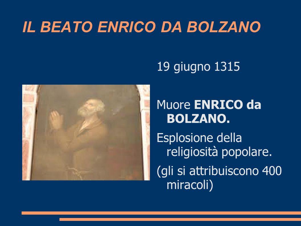 IL BEATO ENRICO DA BOLZANO 19 giugno 1315 Muore ENRICO da BOLZANO. Esplosione della religiosità popolare. (gli si attribuiscono 400 miracoli)