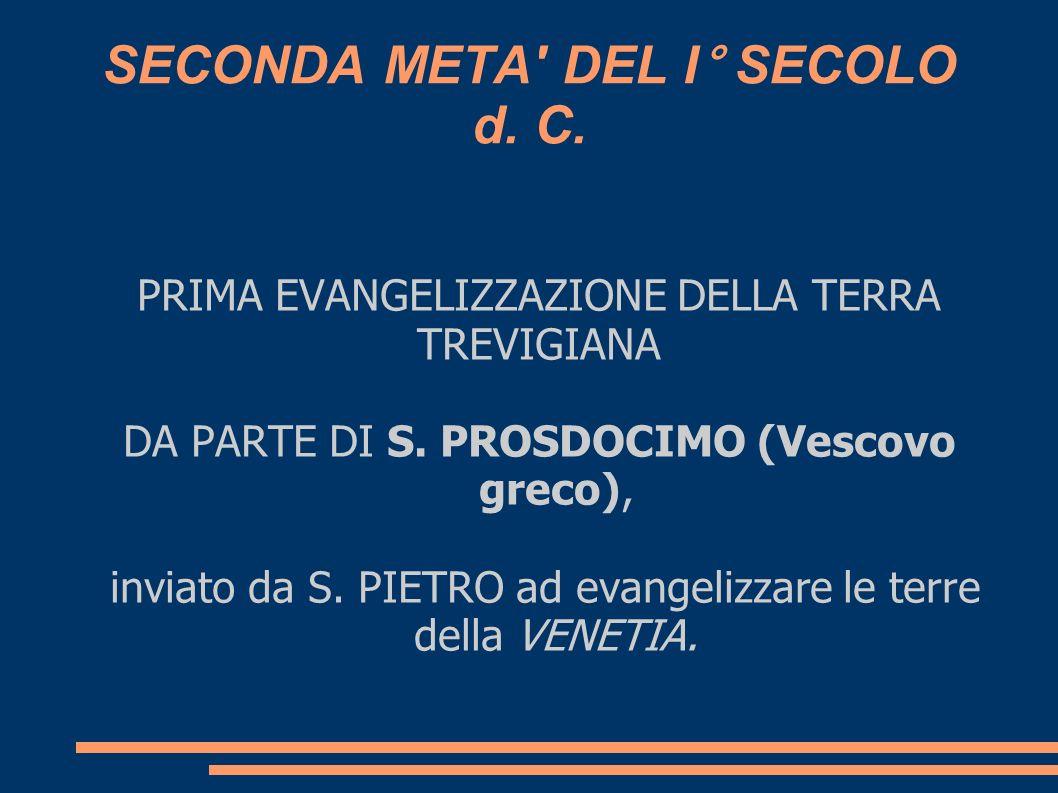 SECONDA META' DEL I° SECOLO d. C. PRIMA EVANGELIZZAZIONE DELLA TERRA TREVIGIANA DA PARTE DI S. PROSDOCIMO (Vescovo greco), inviato da S. PIETRO ad eva
