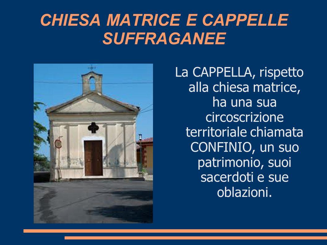 CHIESA MATRICE E CAPPELLE SUFFRAGANEE La CAPPELLA, rispetto alla chiesa matrice, ha una sua circoscrizione territoriale chiamata CONFINIO, un suo patr