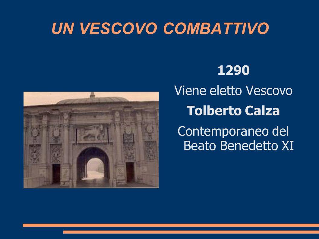 UN VESCOVO COMBATTIVO 1290 Viene eletto Vescovo Tolberto Calza Contemporaneo del Beato Benedetto XI