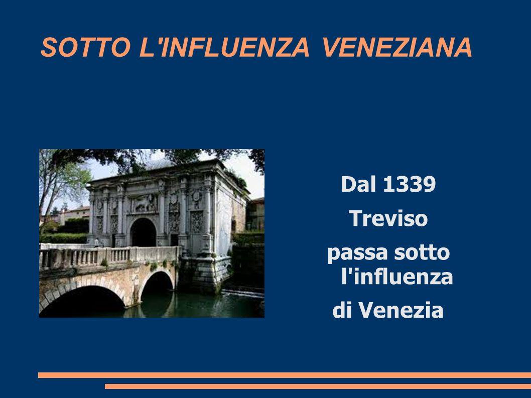 SOTTO L'INFLUENZA VENEZIANA Dal 1339 Treviso passa sotto l'influenza di Venezia