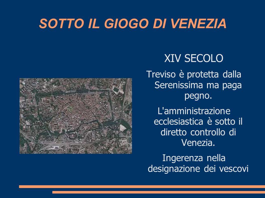 SOTTO IL GIOGO DI VENEZIA XIV SECOLO Treviso è protetta dalla Serenissima ma paga pegno. L'amministrazione ecclesiastica è sotto il diretto controllo