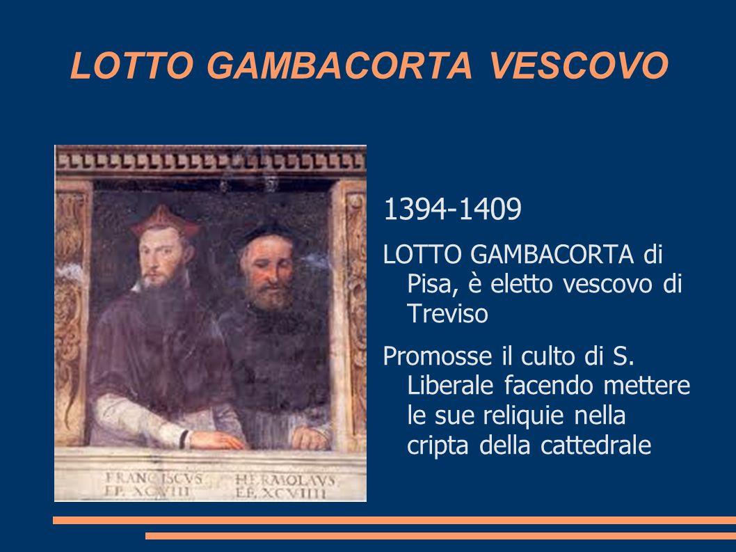 LOTTO GAMBACORTA VESCOVO 1394-1409 LOTTO GAMBACORTA di Pisa, è eletto vescovo di Treviso Promosse il culto di S. Liberale facendo mettere le sue reliq