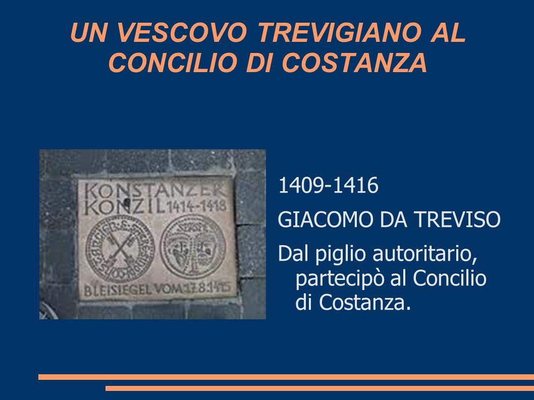 UN VESCOVO TREVIGIANO AL CONCILIO DI COSTANZA 1409-1416 GIACOMO DA TREVISO Dal piglio autoritario, partecipò al Concilio di Costanza.