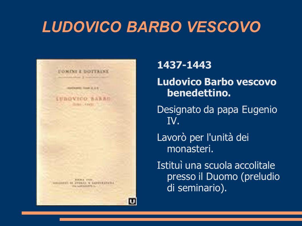 LUDOVICO BARBO VESCOVO 1437-1443 Ludovico Barbo vescovo benedettino. Designato da papa Eugenio IV. Lavorò per l'unità dei monasteri. Istituì una scuol