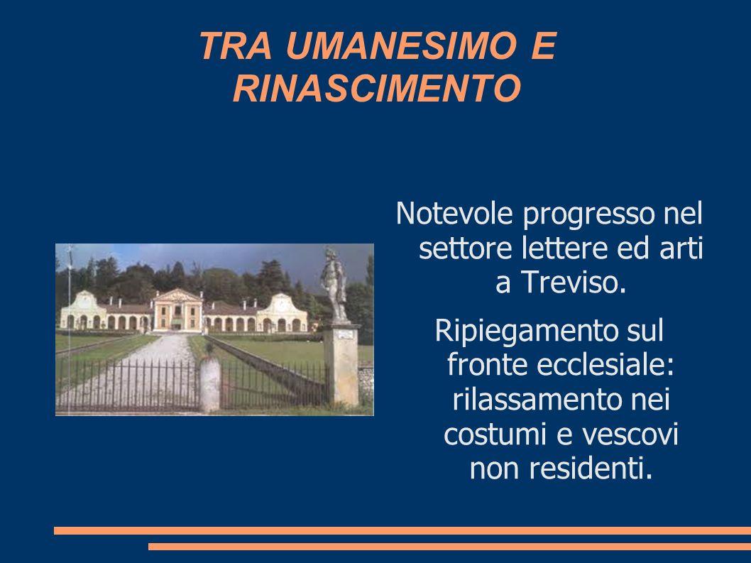 TRA UMANESIMO E RINASCIMENTO Notevole progresso nel settore lettere ed arti a Treviso. Ripiegamento sul fronte ecclesiale: rilassamento nei costumi e