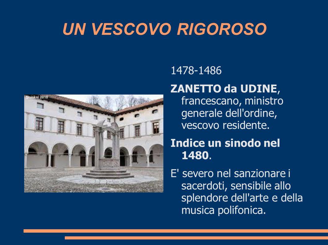 UN VESCOVO RIGOROSO 1478-1486 ZANETTO da UDINE, francescano, ministro generale dell'ordine, vescovo residente. Indice un sinodo nel 1480. E' severo ne