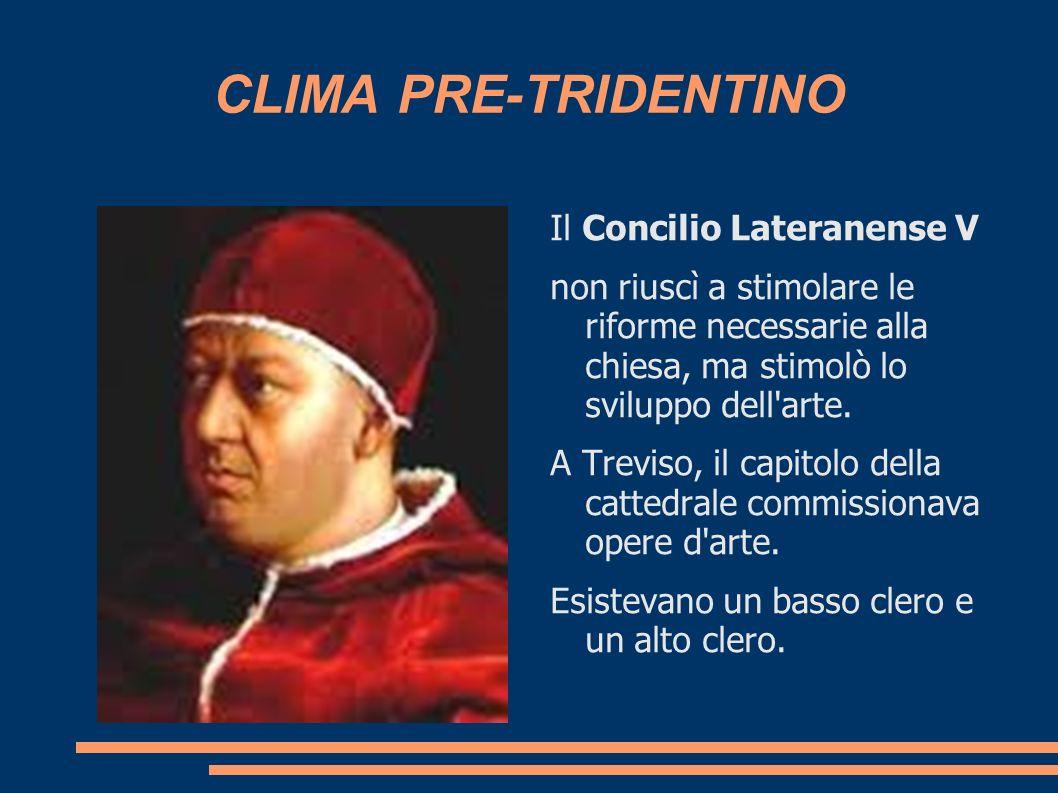 CLIMA PRE-TRIDENTINO Il Concilio Lateranense V non riuscì a stimolare le riforme necessarie alla chiesa, ma stimolò lo sviluppo dell'arte. A Treviso,