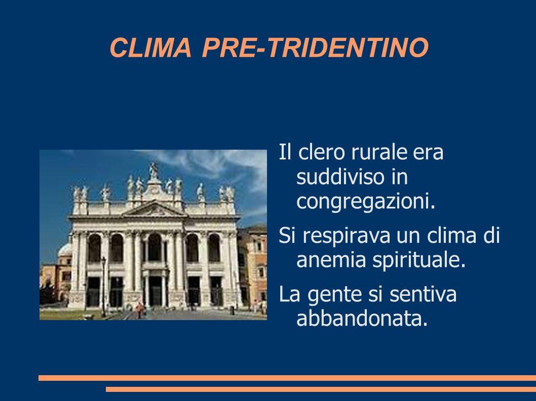 CLIMA PRE-TRIDENTINO Il clero rurale era suddiviso in congregazioni. Si respirava un clima di anemia spirituale. La gente si sentiva abbandonata.