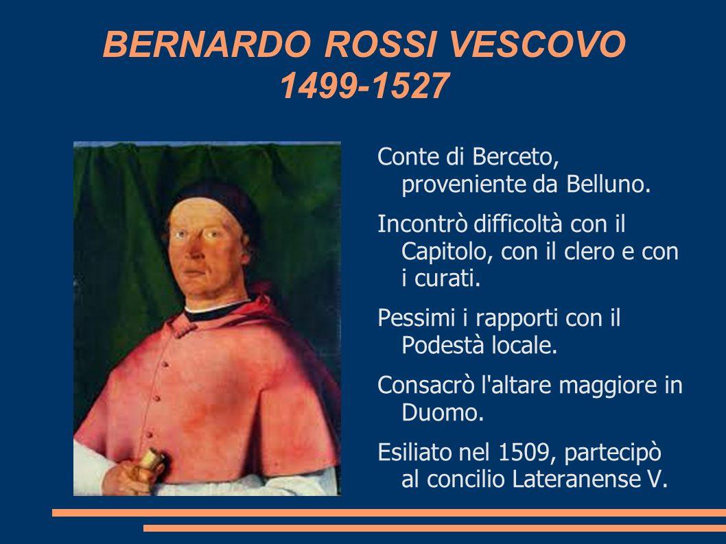 BERNARDO ROSSI VESCOVO 1499-1527 Conte di Berceto, proveniente da Belluno. Incontrò difficoltà con il Capitolo, con il clero e con i curati. Pessimi i