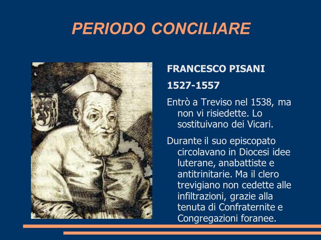 PERIODO CONCILIARE FRANCESCO PISANI 1527-1557 Entrò a Treviso nel 1538, ma non vi risiedette. Lo sostituivano dei Vicari. Durante il suo episcopato ci