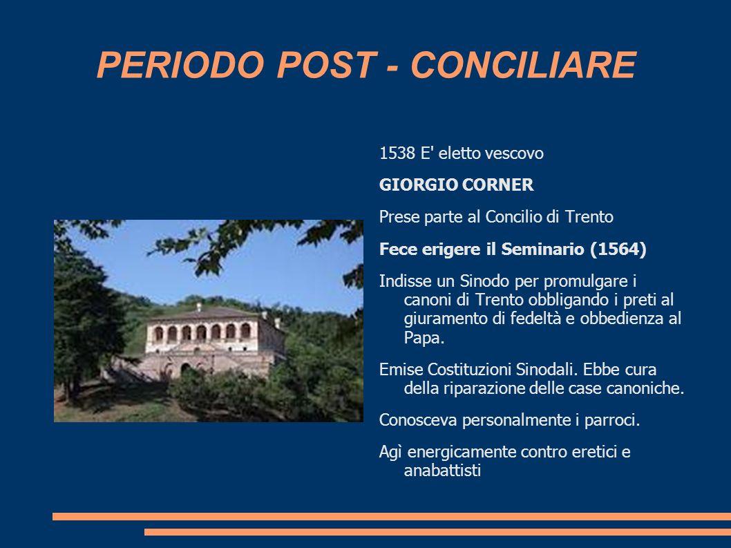 PERIODO POST - CONCILIARE 1538 E' eletto vescovo GIORGIO CORNER Prese parte al Concilio di Trento Fece erigere il Seminario (1564) Indisse un Sinodo p
