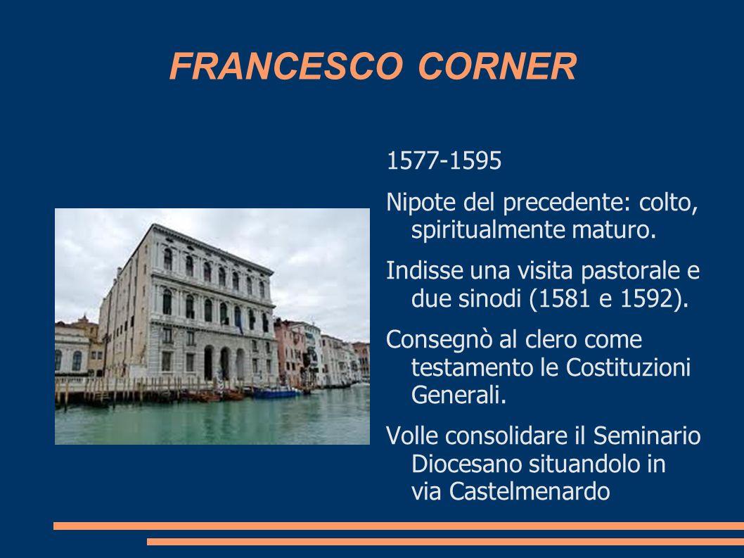 FRANCESCO CORNER 1577-1595 Nipote del precedente: colto, spiritualmente maturo. Indisse una visita pastorale e due sinodi (1581 e 1592). Consegnò al c