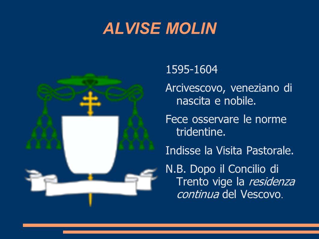ALVISE MOLIN 1595-1604 Arcivescovo, veneziano di nascita e nobile. Fece osservare le norme tridentine. Indisse la Visita Pastorale. N.B. Dopo il Conci