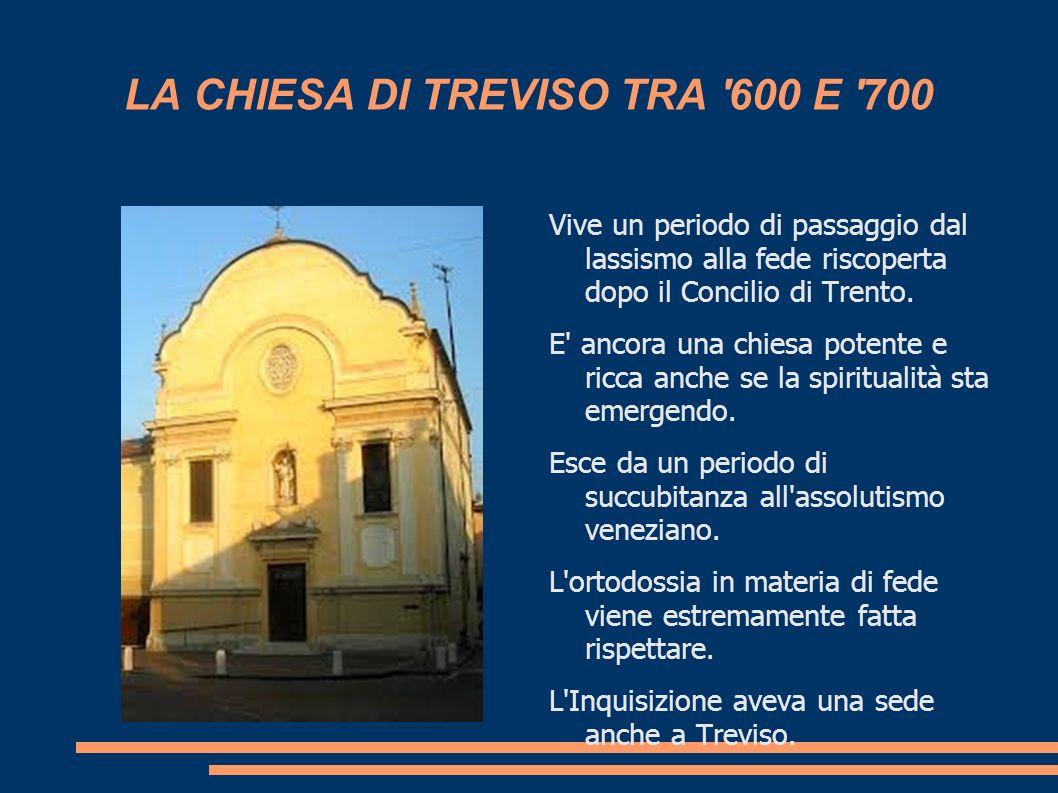 LA CHIESA DI TREVISO TRA '600 E '700 Vive un periodo di passaggio dal lassismo alla fede riscoperta dopo il Concilio di Trento. E' ancora una chiesa p