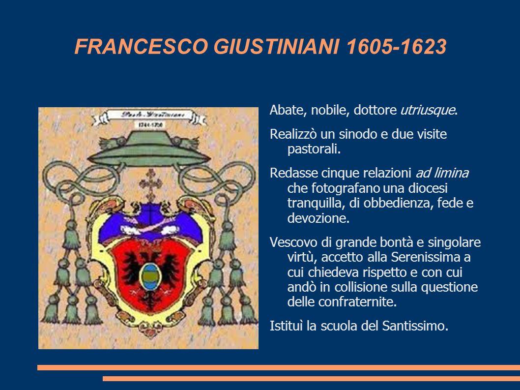 FRANCESCO GIUSTINIANI 1605-1623 Abate, nobile, dottore utriusque. Realizzò un sinodo e due visite pastorali. Redasse cinque relazioni ad limina che fo